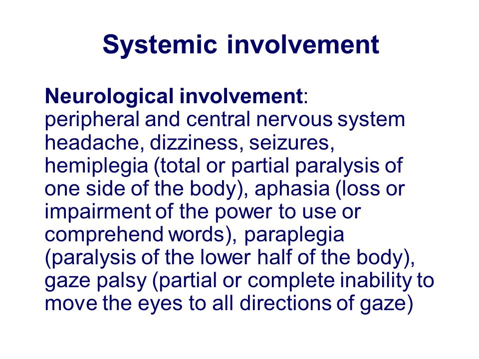 Neurological involvement: peripheral and central nervous system headache, dizziness, seizures, hemiplegia (total or partial paralysis of one side of the body), aphasia (loss or impairment of the power to use or comprehend words), paraplegia (paralysis of the lower half of the body), gaze palsy (partial or complete inability to move the eyes to all directions of gaze) Systemic involvement