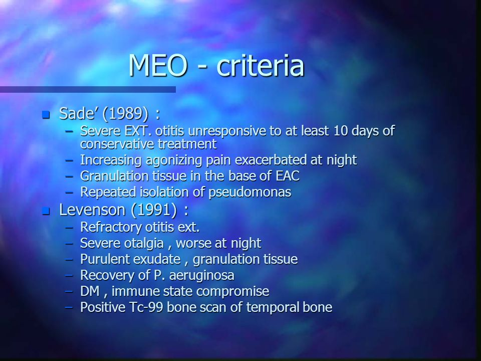 MEO - criteria n Sade' (1989) : –Severe EXT. otitis unresponsive to at least 10 days of conservative treatment –Increasing agonizing pain exacerbated