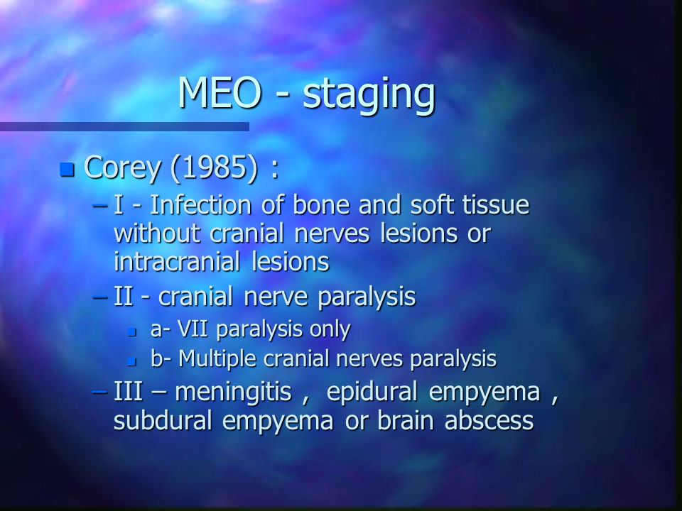 MEO - staging n Corey (1985) : –I - Infection of bone and soft tissue without cranial nerves lesions or intracranial lesions –II - cranial nerve paral