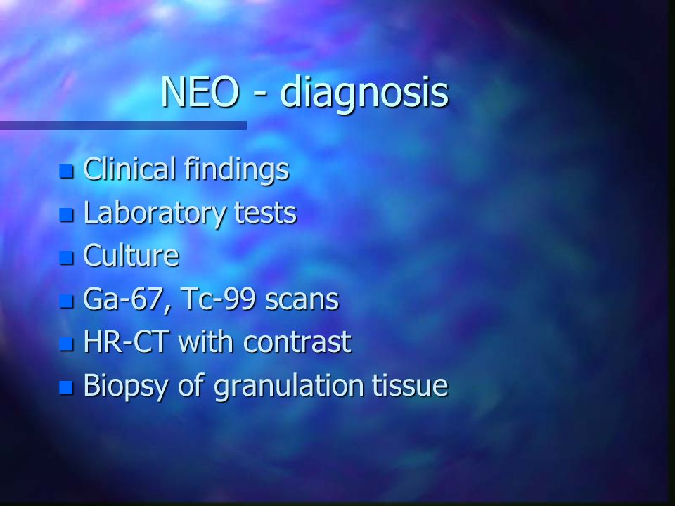 NEO - diagnosis n Clinical findings n Laboratory tests n Culture n Ga-67, Tc-99 scans n HR-CT with contrast n Biopsy of granulation tissue