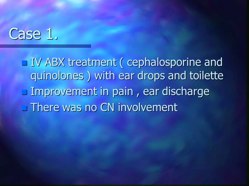 Case 1. n IV ABX treatment ( cephalosporine and quinolones ) with ear drops and toilette n Improvement in pain, ear discharge n There was no CN involv