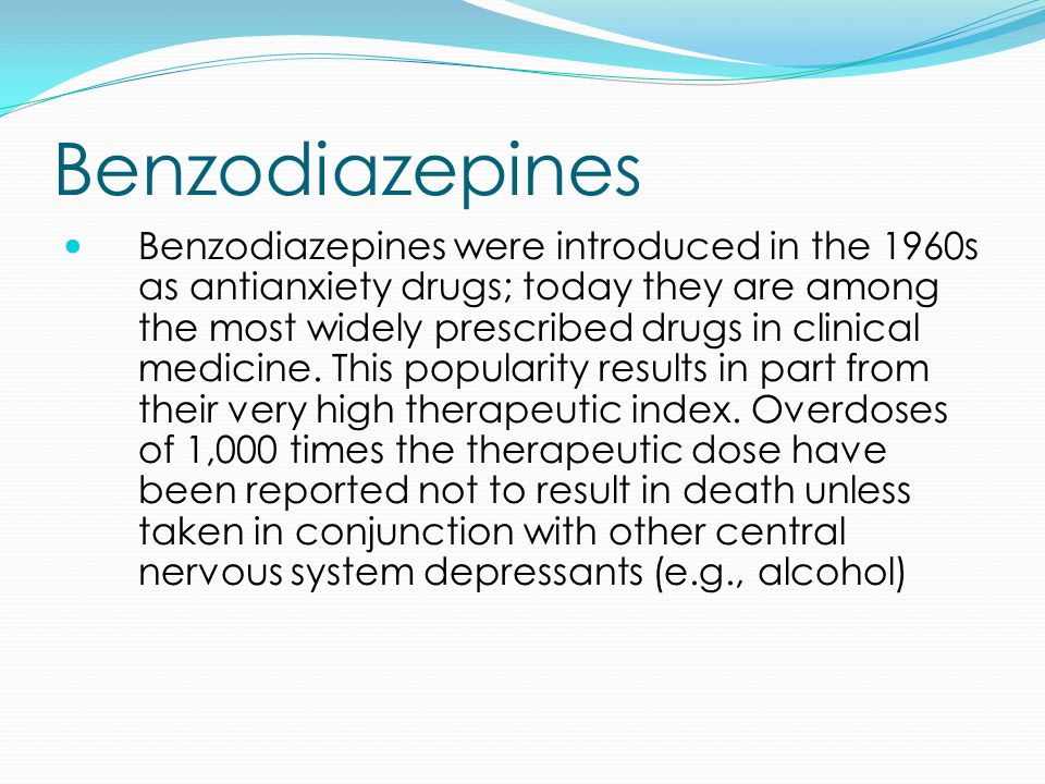 Benzodiazepines Benzodiazepines were introduced in the 1960s as antianxiety drugs; today they are among the most widely prescribed drugs in clinical medicine.
