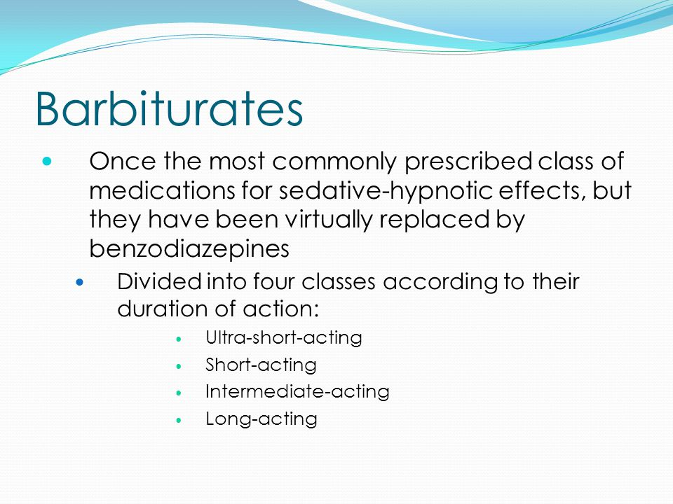Barbiturates Once the most commonly prescribed class of medications for sedative-hypnotic effects, but they have been virtually replaced by benzodiazepines Divided into four classes according to their duration of action: Ultra-short-acting Short-acting Intermediate-acting Long-acting