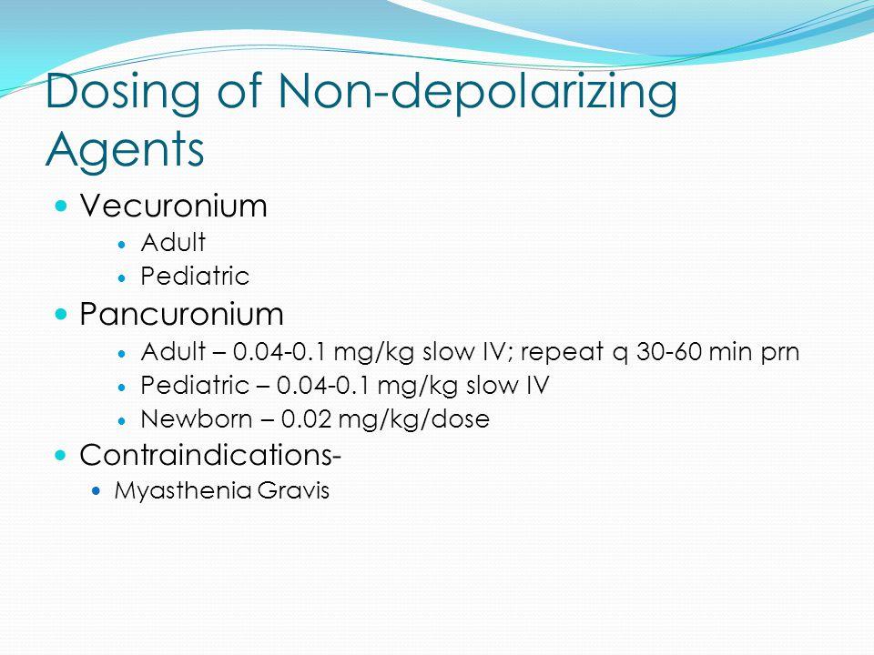 Dosing of Non-depolarizing Agents Vecuronium Adult Pediatric Pancuronium Adult – 0.04-0.1 mg/kg slow IV; repeat q 30-60 min prn Pediatric – 0.04-0.1 mg/kg slow IV Newborn – 0.02 mg/kg/dose Contraindications- Myasthenia Gravis