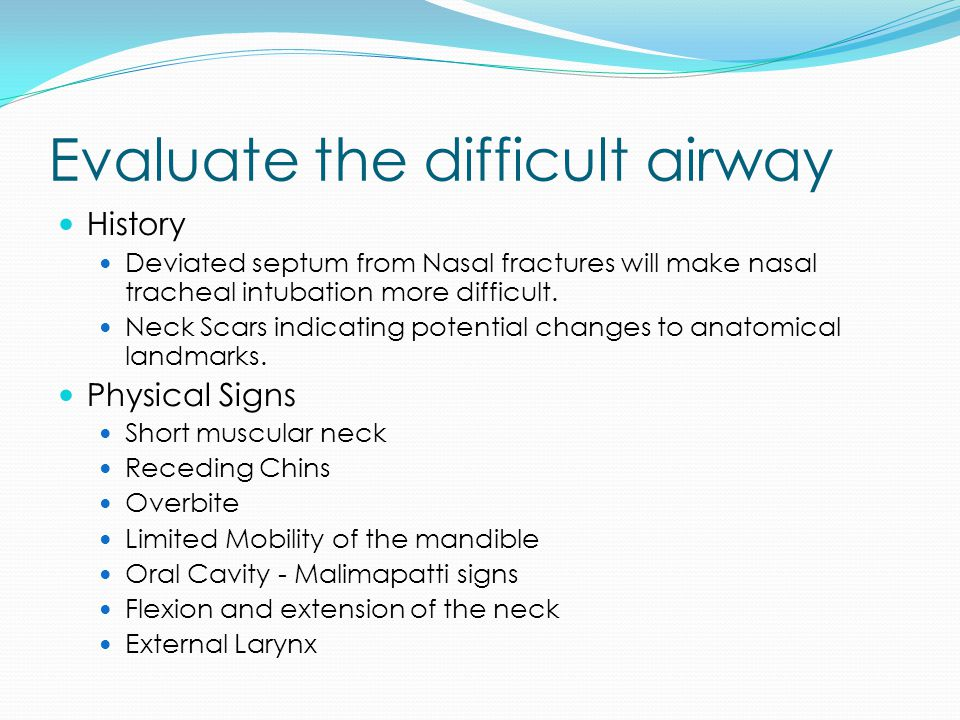 Evaluate the difficult airway History Deviated septum from Nasal fractures will make nasal tracheal intubation more difficult.