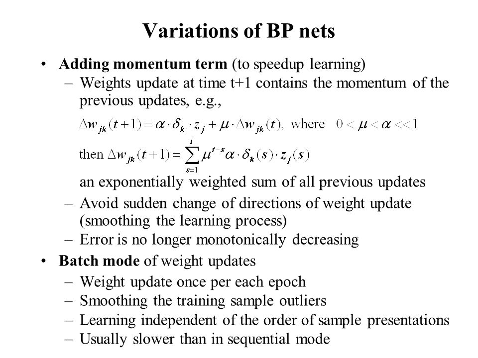 Adding momentum term (to speedup learning) –Weights update at time t+1 contains the momentum of the previous updates, e.g., an exponentially weighted