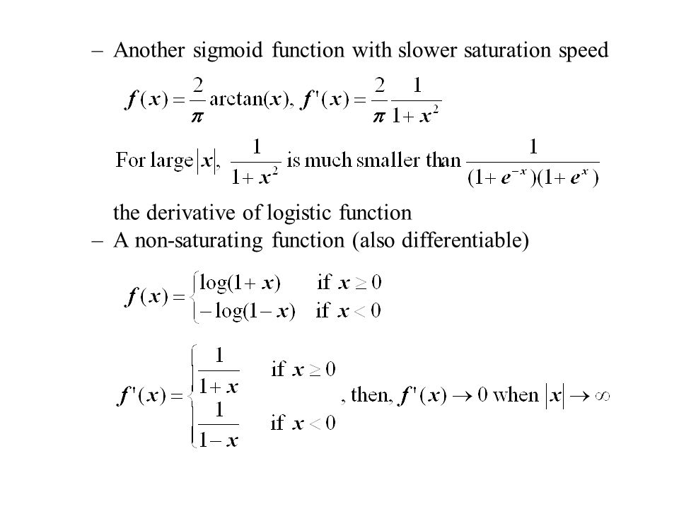 –Another sigmoid function with slower saturation speed the derivative of logistic function –A non-saturating function (also differentiable)