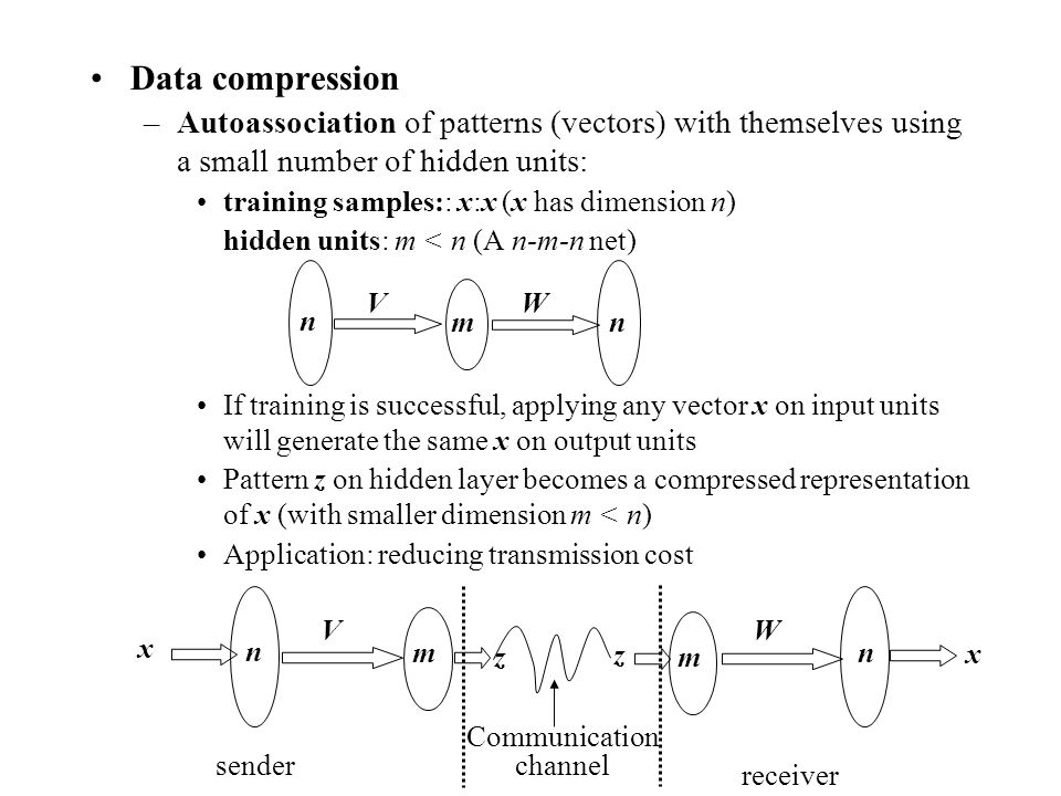 Data compression –Autoassociation of patterns (vectors) with themselves using a small number of hidden units: training samples:: x:x (x has dimension