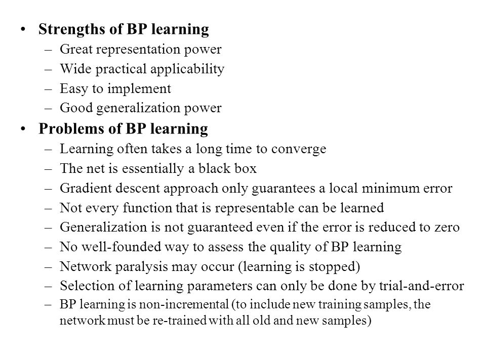 Strengths of BP learning –Great representation power –Wide practical applicability –Easy to implement –Good generalization power Problems of BP learni