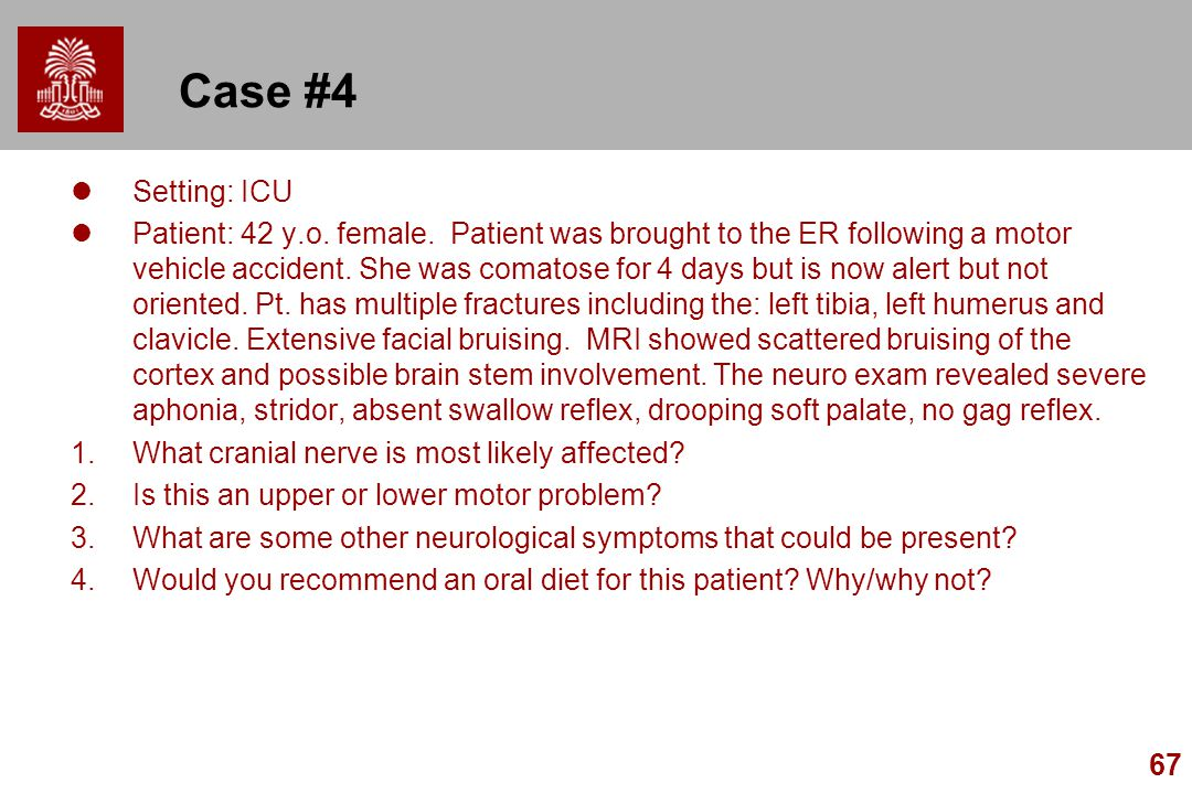 67 Case #4 Setting: ICU Patient: 42 y.o. female. Patient was brought to the ER following a motor vehicle accident. She was comatose for 4 days but is