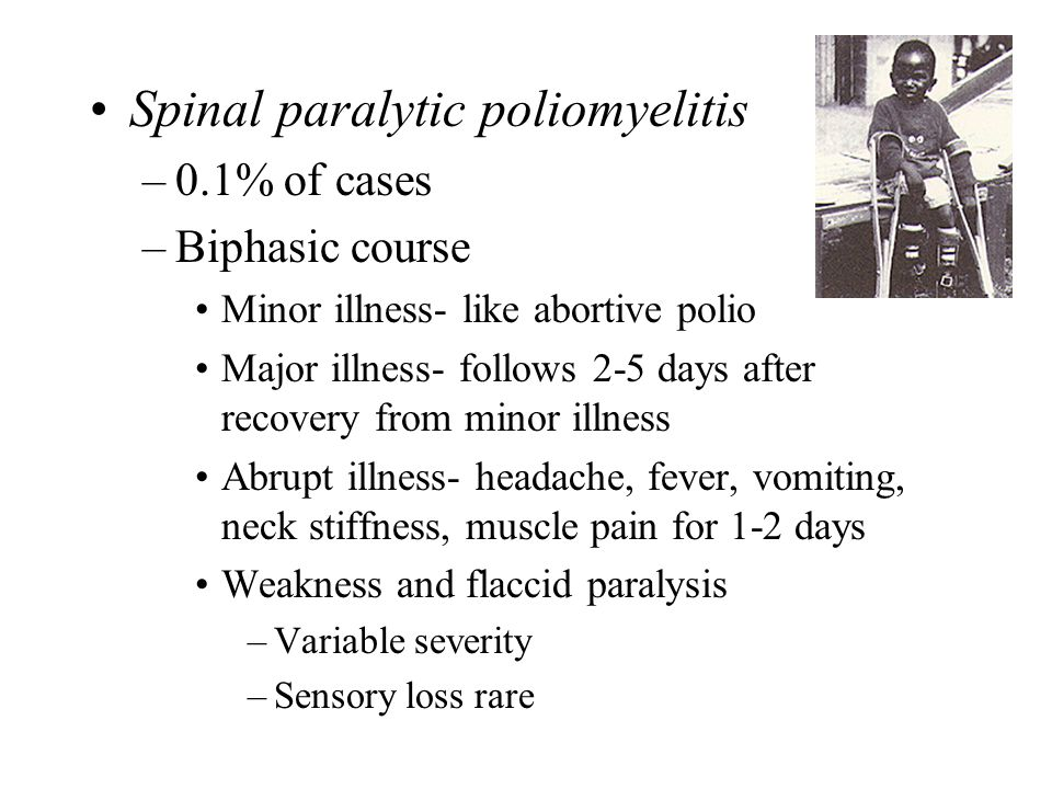 Spinal paralytic poliomyelitis –0.1% of cases –Biphasic course Minor illness- like abortive polio Major illness- follows 2-5 days after recovery from minor illness Abrupt illness- headache, fever, vomiting, neck stiffness, muscle pain for 1-2 days Weakness and flaccid paralysis –Variable severity –Sensory loss rare
