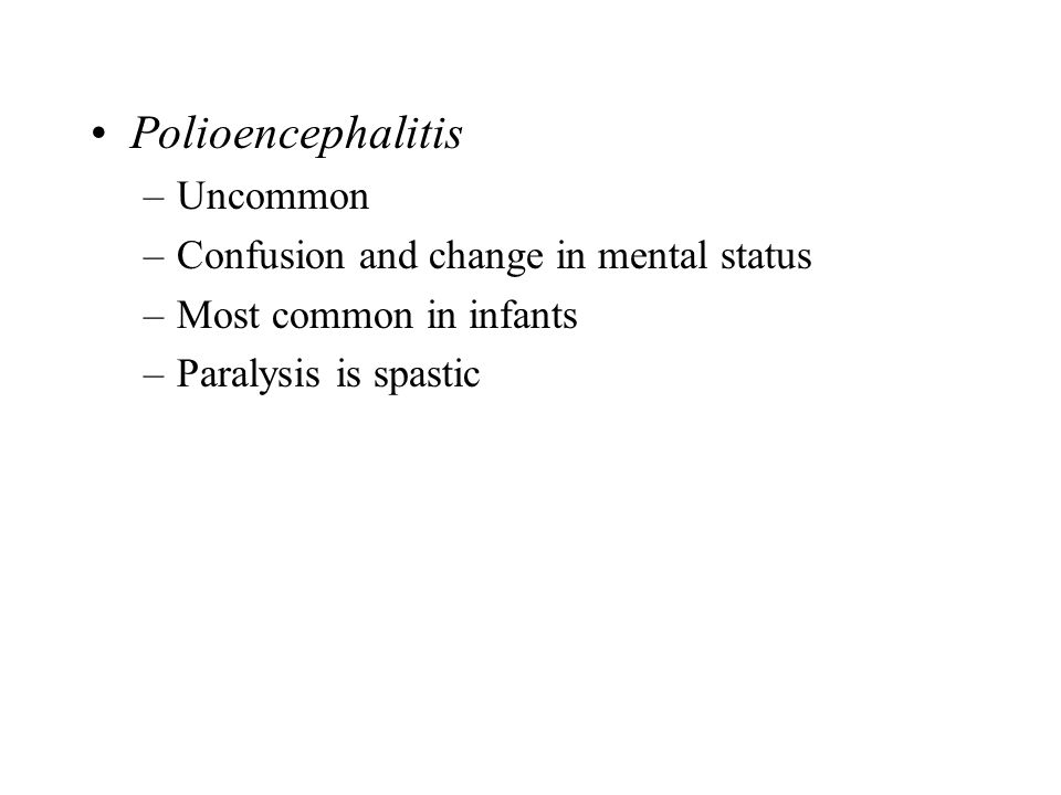 Polioencephalitis –Uncommon –Confusion and change in mental status –Most common in infants –Paralysis is spastic