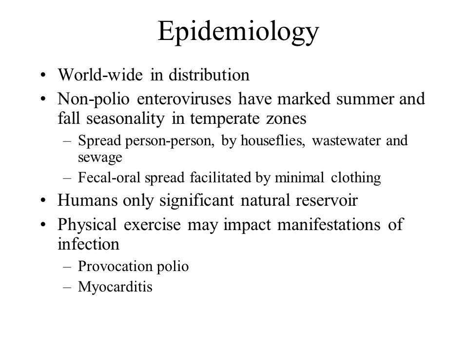 Epidemiology World-wide in distribution Non-polio enteroviruses have marked summer and fall seasonality in temperate zones –Spread person-person, by houseflies, wastewater and sewage –Fecal-oral spread facilitated by minimal clothing Humans only significant natural reservoir Physical exercise may impact manifestations of infection –Provocation polio –Myocarditis