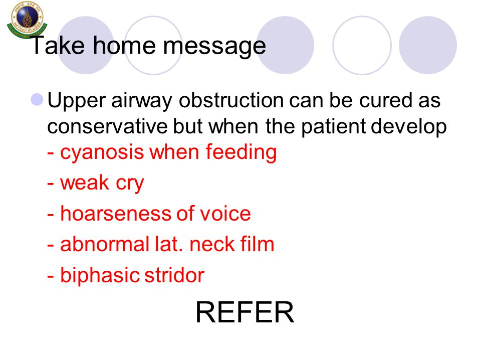 Take home message Upper airway obstruction can be cured as conservative but when the patient develop - cyanosis when feeding - weak cry - hoarseness o