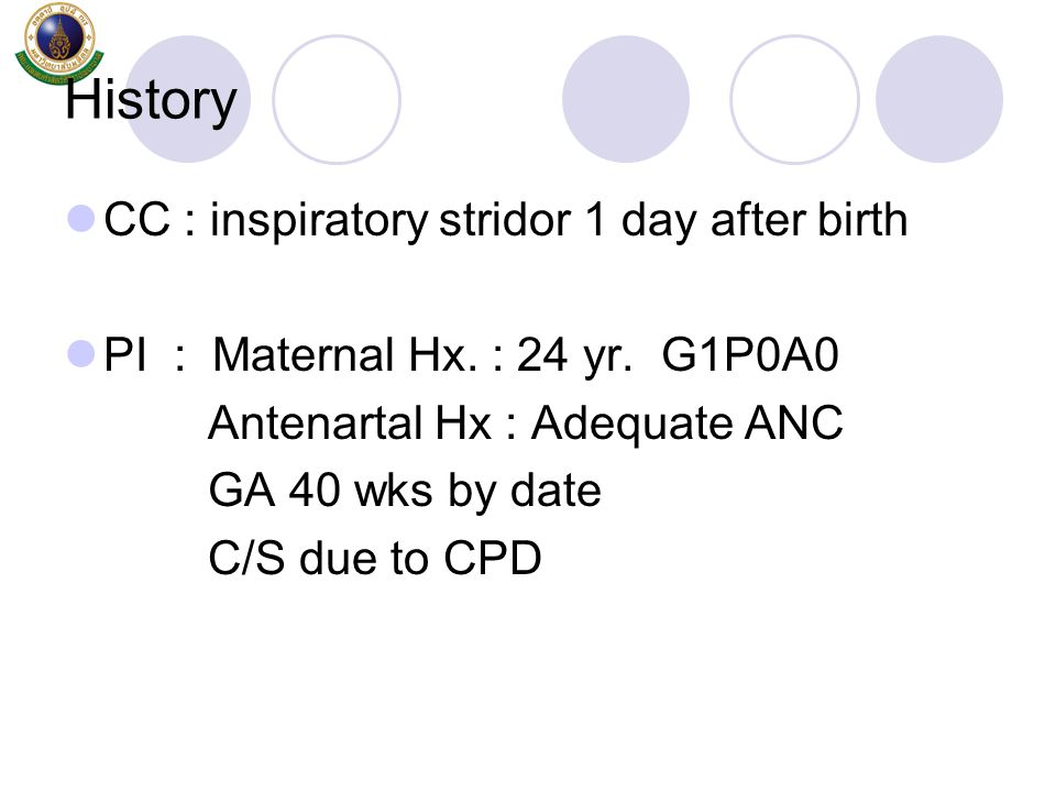 History CC : inspiratory stridor 1 day after birth PI : Maternal Hx. : 24 yr. G1P0A0 Antenartal Hx : Adequate ANC GA 40 wks by date C/S due to CPD