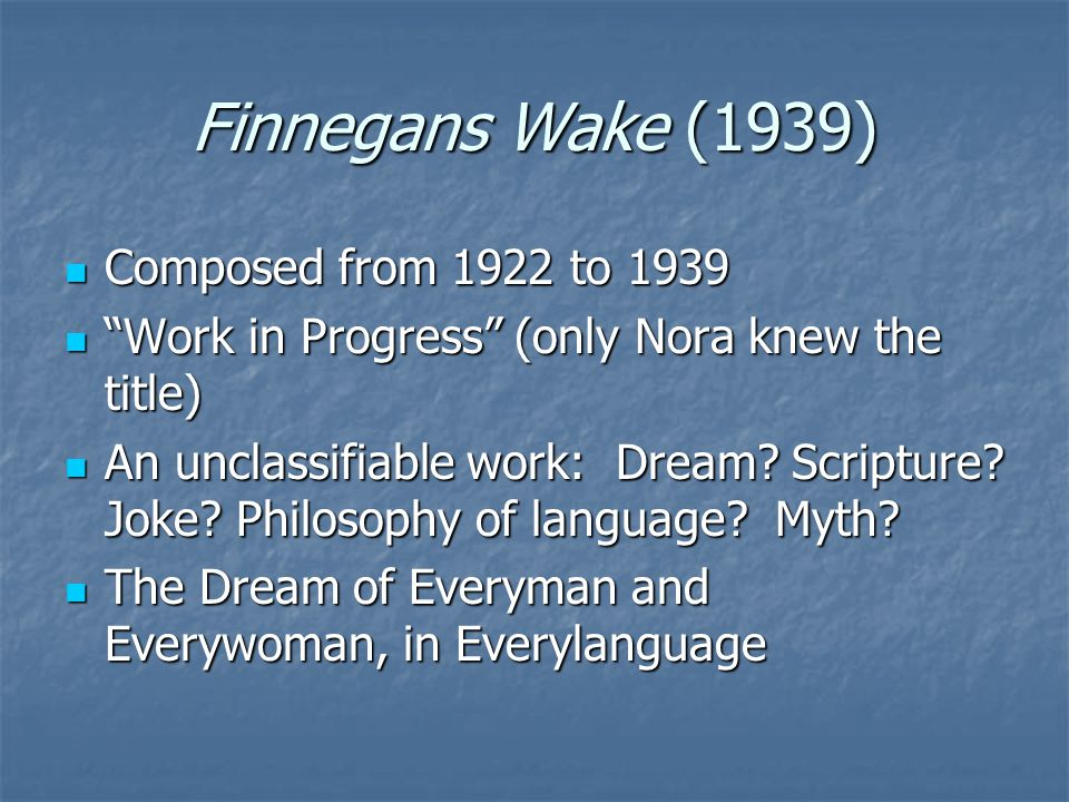 Finnegans Wake (1939) Composed from 1922 to 1939 Composed from 1922 to 1939 Work in Progress (only Nora knew the title) Work in Progress (only Nora knew the title) An unclassifiable work: Dream.