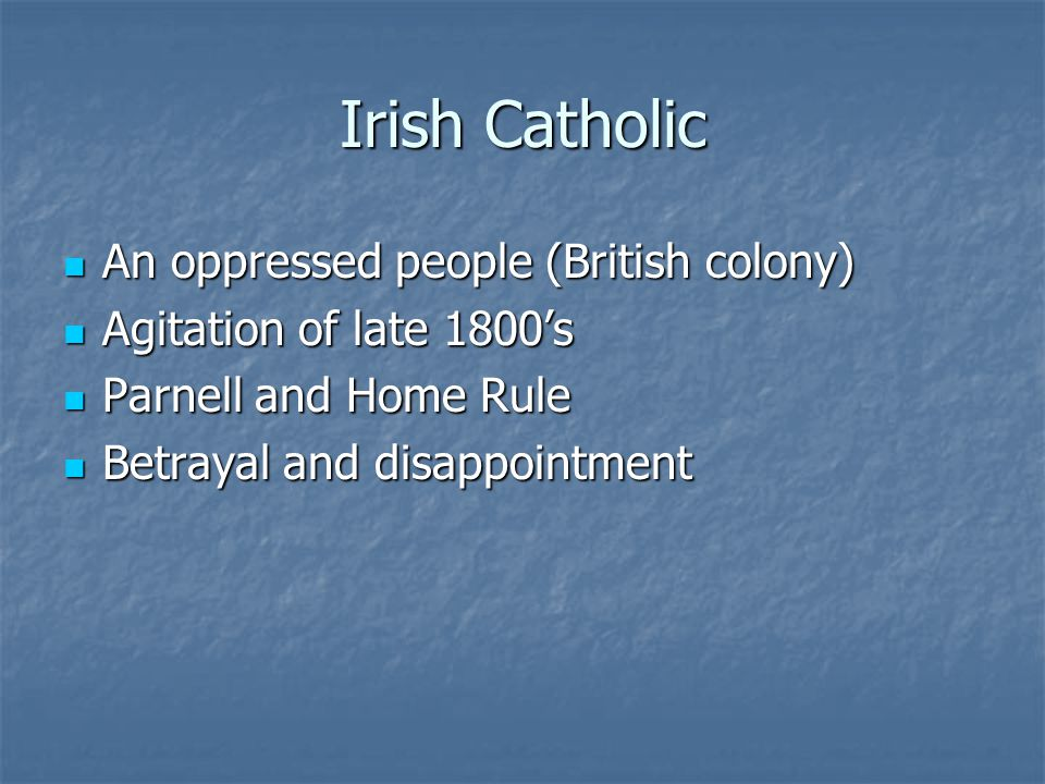 Irish Catholic An oppressed people (British colony) An oppressed people (British colony) Agitation of late 1800's Agitation of late 1800's Parnell and Home Rule Parnell and Home Rule Betrayal and disappointment Betrayal and disappointment