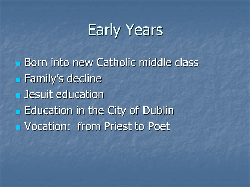 Early Years Born into new Catholic middle class Born into new Catholic middle class Family's decline Family's decline Jesuit education Jesuit education Education in the City of Dublin Education in the City of Dublin Vocation: from Priest to Poet Vocation: from Priest to Poet