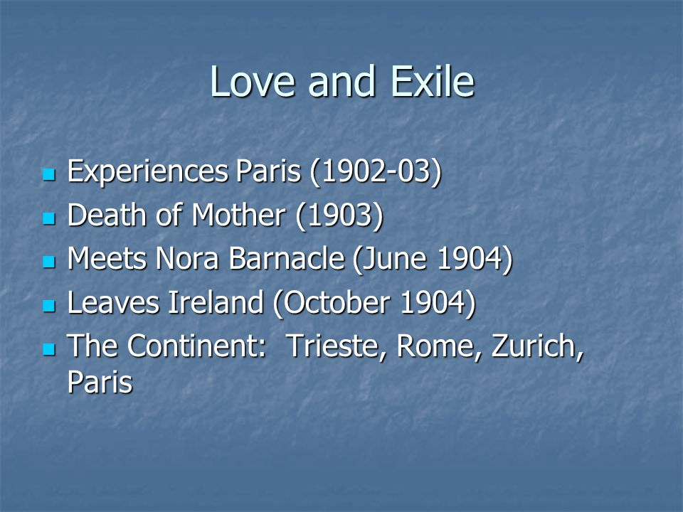 Love and Exile Experiences Paris (1902-03) Experiences Paris (1902-03) Death of Mother (1903) Death of Mother (1903) Meets Nora Barnacle (June 1904) Meets Nora Barnacle (June 1904) Leaves Ireland (October 1904) Leaves Ireland (October 1904) The Continent: Trieste, Rome, Zurich, Paris The Continent: Trieste, Rome, Zurich, Paris