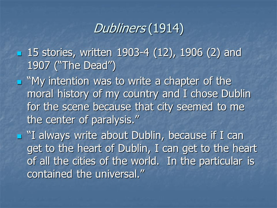 Dubliners (1914) 15 stories, written 1903-4 (12), 1906 (2) and 1907 ( The Dead ) 15 stories, written 1903-4 (12), 1906 (2) and 1907 ( The Dead ) My intention was to write a chapter of the moral history of my country and I chose Dublin for the scene because that city seemed to me the center of paralysis. My intention was to write a chapter of the moral history of my country and I chose Dublin for the scene because that city seemed to me the center of paralysis. I always write about Dublin, because if I can get to the heart of Dublin, I can get to the heart of all the cities of the world.