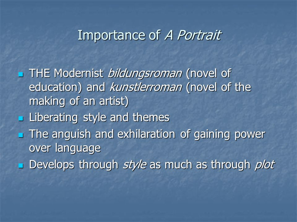 Importance of A Portrait THE Modernist bildungsroman (novel of education) and kunstlerroman (novel of the making of an artist) THE Modernist bildungsroman (novel of education) and kunstlerroman (novel of the making of an artist) Liberating style and themes Liberating style and themes The anguish and exhilaration of gaining power over language The anguish and exhilaration of gaining power over language Develops through style as much as through plot Develops through style as much as through plot