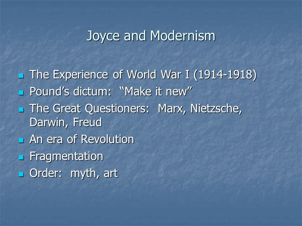 Joyce and Modernism The Experience of World War I (1914-1918) The Experience of World War I (1914-1918) Pound's dictum: Make it new Pound's dictum: Make it new The Great Questioners: Marx, Nietzsche, Darwin, Freud The Great Questioners: Marx, Nietzsche, Darwin, Freud An era of Revolution An era of Revolution Fragmentation Fragmentation Order: myth, art Order: myth, art