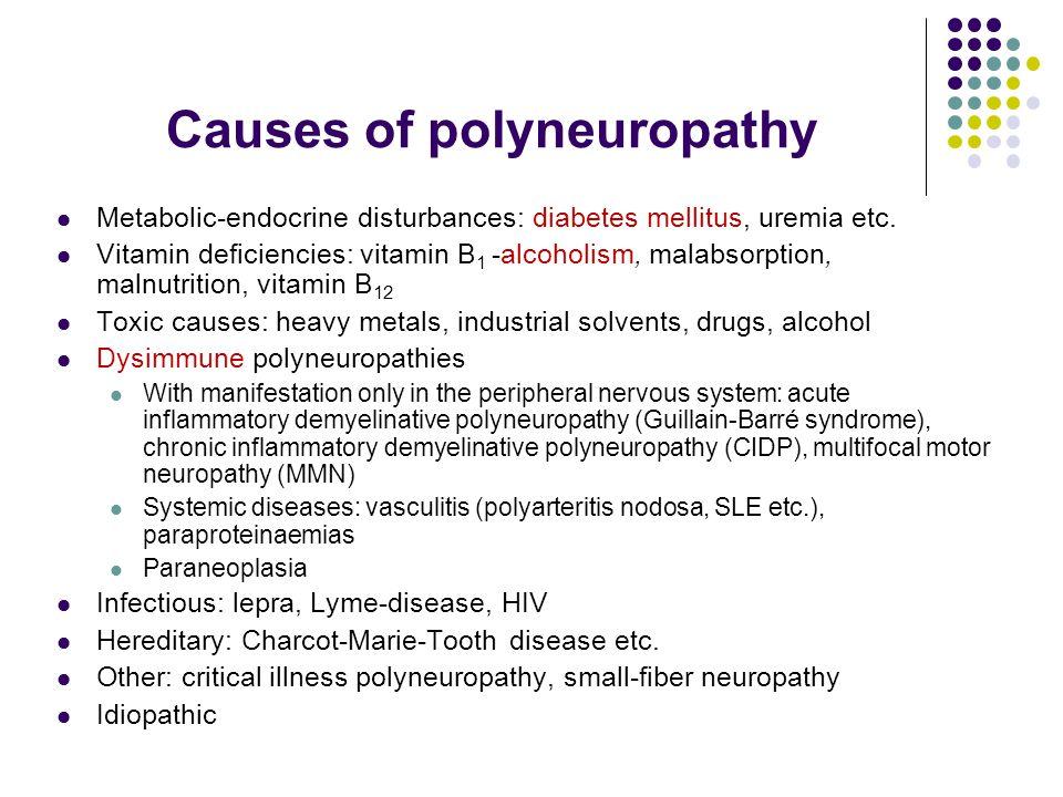 Causes of polyneuropathy Metabolic-endocrine disturbances: diabetes mellitus, uremia etc. Vitamin deficiencies: vitamin B 1 -alcoholism, malabsorption