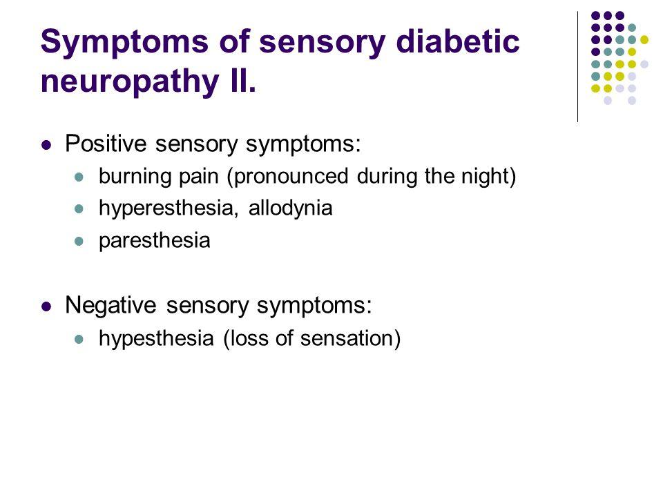 Symptoms of sensory diabetic neuropathy II. Positive sensory symptoms: burning pain (pronounced during the night) hyperesthesia, allodynia paresthesia
