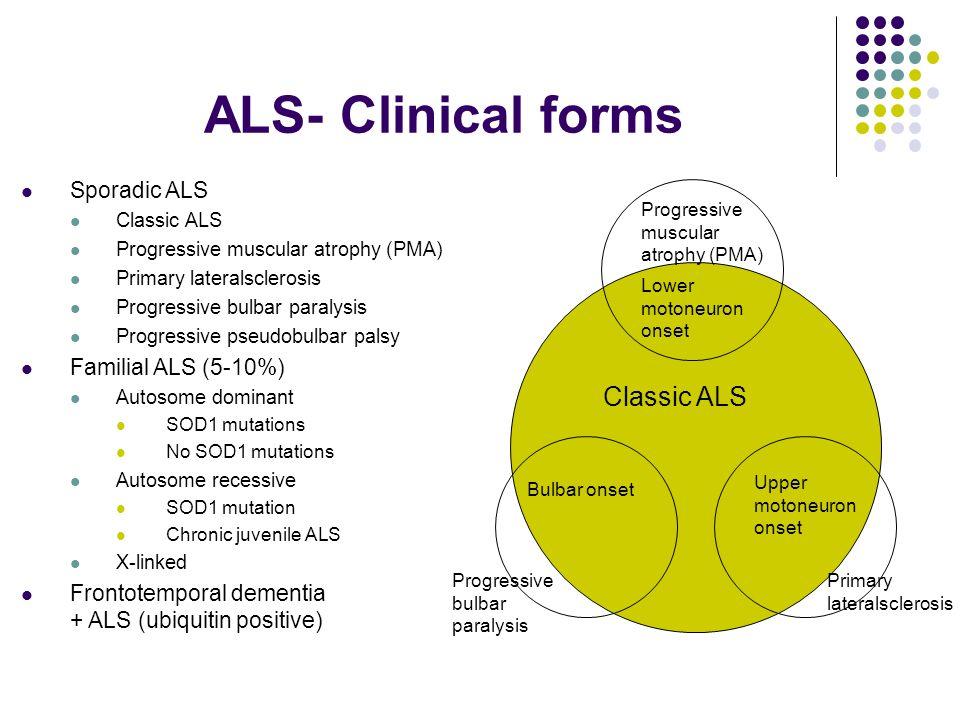 ALS- Clinical forms Classic ALS Lower motoneuron onset Progressive muscular atrophy (PMA) Bulbar onset Progressive bulbar paralysis Upper motoneuron o