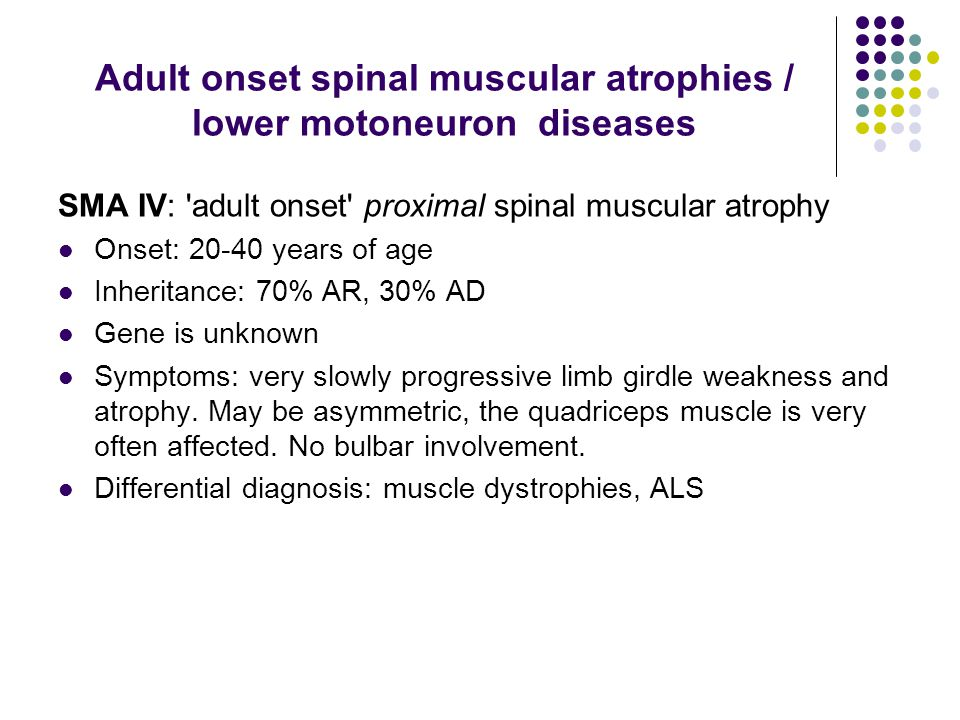 Adult onset spinal muscular atrophies / lower motoneuron diseases SMA IV: 'adult onset' proximal spinal muscular atrophy Onset: 20-40 years of age Inh