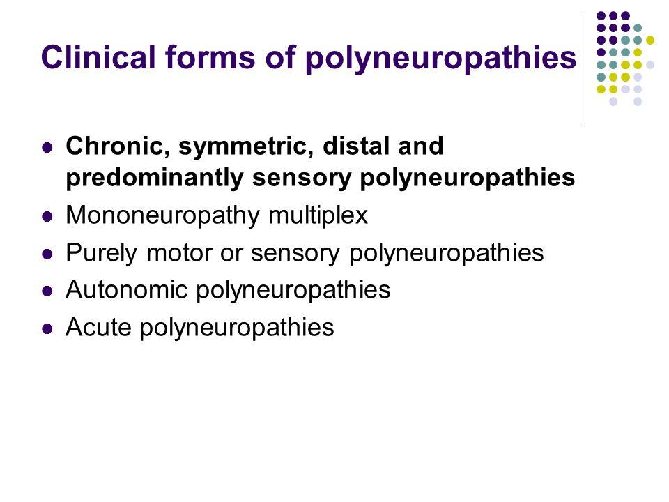 Clinical forms of polyneuropathies Chronic, symmetric, distal and predominantly sensory polyneuropathies Mononeuropathy multiplex Purely motor or sens