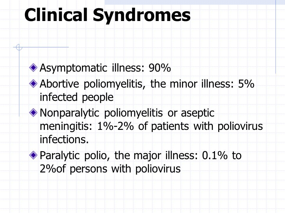 Clinical Syndromes Asymptomatic illness: 90% Abortive poliomyelitis, the minor illness: 5% infected people Nonparalytic poliomyelitis or aseptic meningitis: 1%-2% of patients with poliovirus infections.