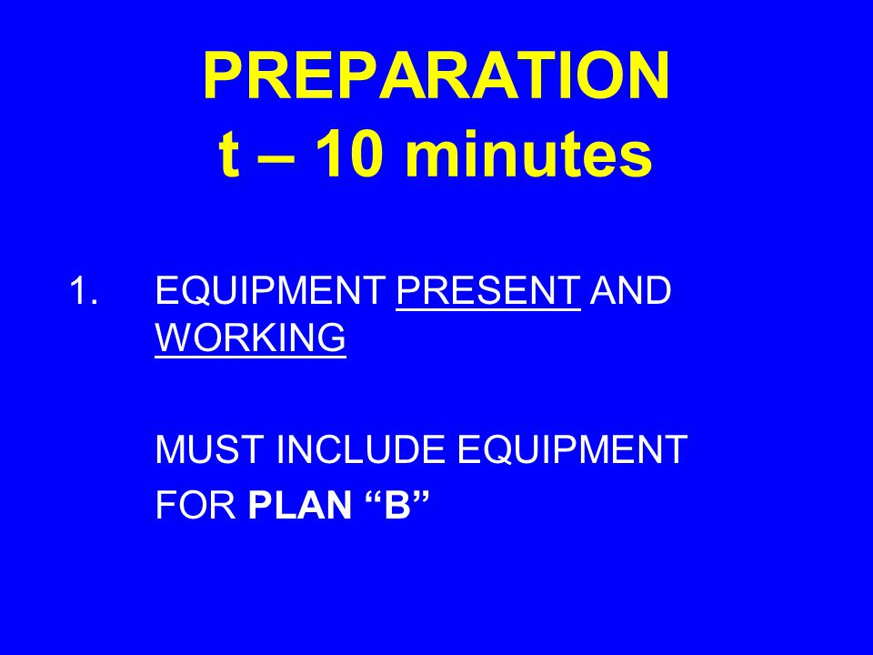 "PREPARATION t – 10 minutes 1.EQUIPMENT PRESENT AND WORKING MUST INCLUDE EQUIPMENT FOR PLAN ""B"""