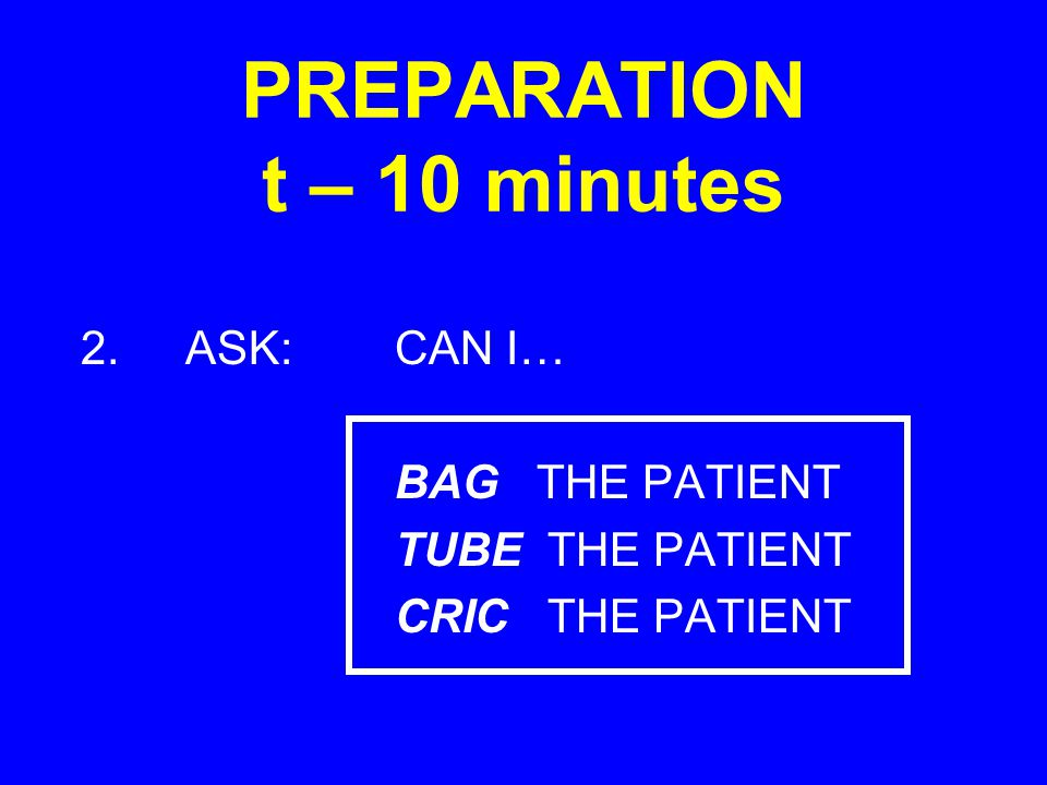 PREPARATION t – 10 minutes 2.ASK:CAN I… BAG THE PATIENT TUBE THE PATIENT CRIC THE PATIENT