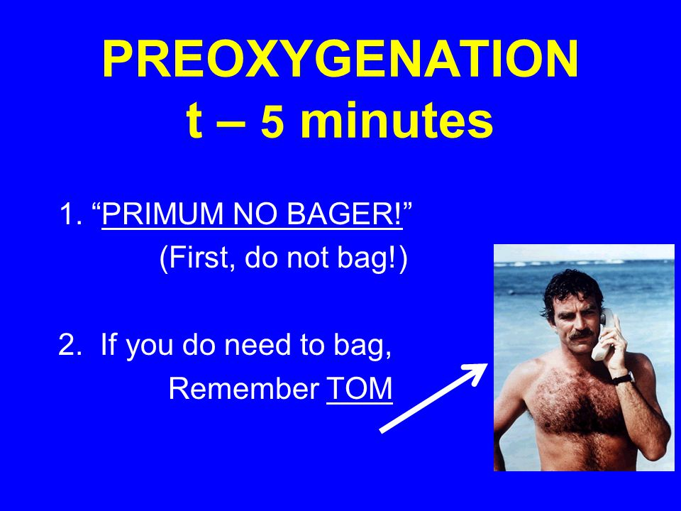 "PREOXYGENATION t – 5 minutes 1. ""PRIMUM NO BAGER!"" (First, do not bag!) 2. If you do need to bag, Remember TOM"