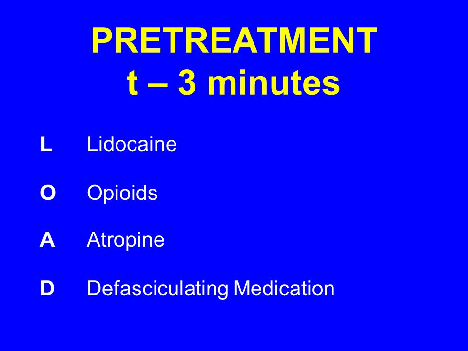 PRETREATMENT t – 3 minutes LLidocaine OOpioids AAtropine DDefasciculating Medication