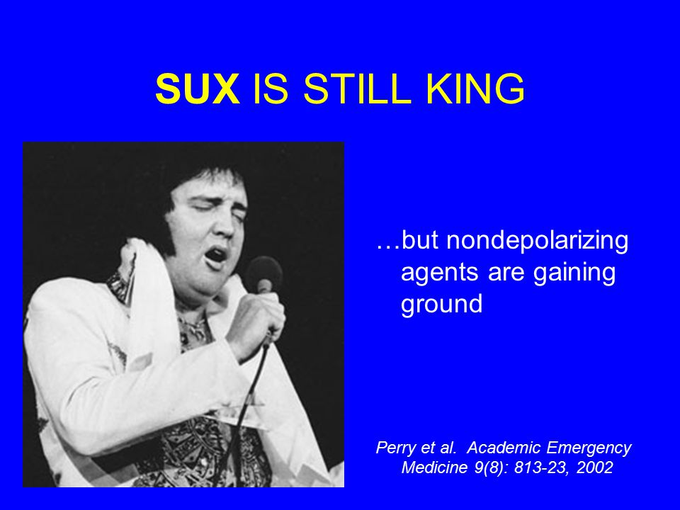 SUX IS STILL KING …but nondepolarizing agents are gaining ground Perry et al. Academic Emergency Medicine 9(8): 813-23, 2002
