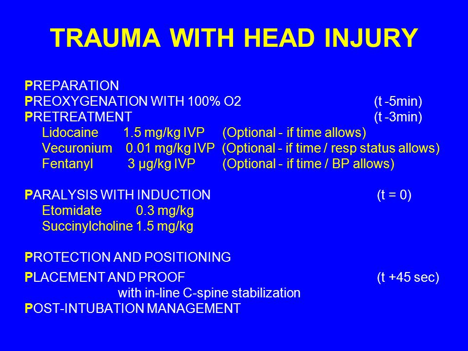 TRAUMA WITH HEAD INJURY PREPARATION PREOXYGENATION WITH 100% O2 (t -5min) PRETREATMENT (t -3min) Lidocaine 1.5 mg/kg IVP (Optional - if time allows) V