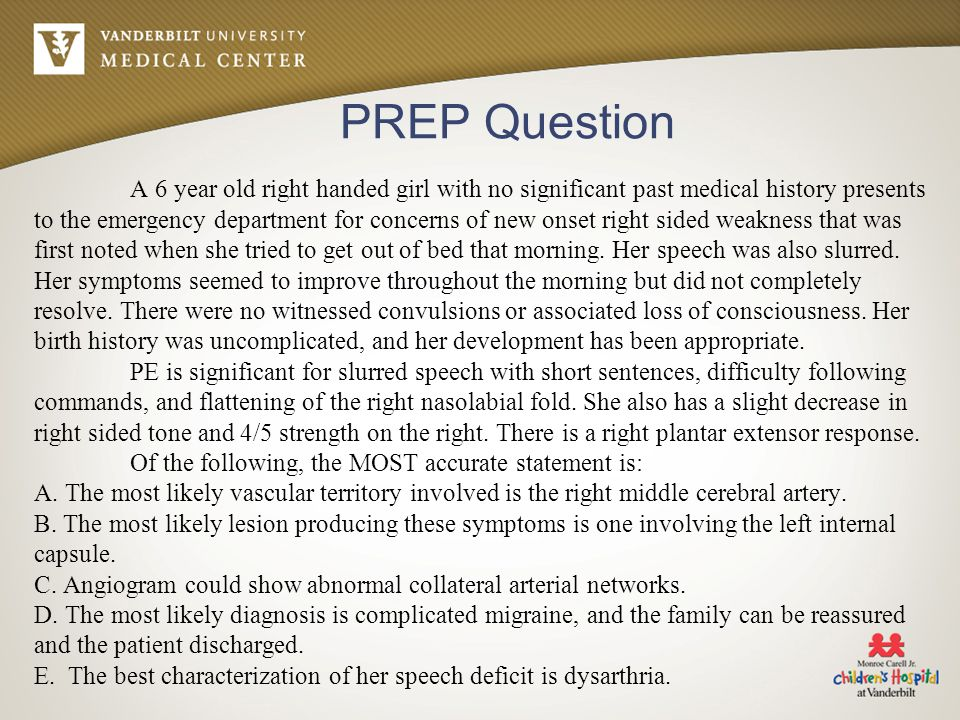 PREP Question A 6 year old right handed girl with no significant past medical history presents to the emergency department for concerns of new onset right sided weakness that was first noted when she tried to get out of bed that morning.