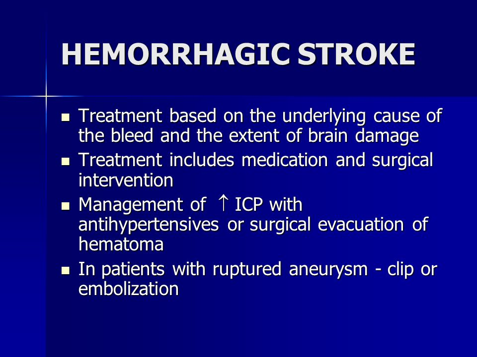HEMORRHAGIC STROKE Treatment based on the underlying cause of the bleed and the extent of brain damage Treatment based on the underlying cause of the bleed and the extent of brain damage Treatment includes medication and surgical intervention Treatment includes medication and surgical intervention Management of  ICP with antihypertensives or surgical evacuation of hematoma Management of  ICP with antihypertensives or surgical evacuation of hematoma In patients with ruptured aneurysm - clip or embolization In patients with ruptured aneurysm - clip or embolization