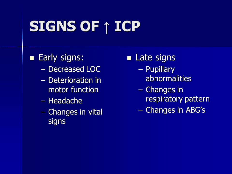 SIGNS OF ↑ ICP Early signs: Early signs: –Decreased LOC –Deterioration in motor function –Headache –Changes in vital signs Late signs Late signs –Pupillary abnormalities –Changes in respiratory pattern –Changes in ABG's
