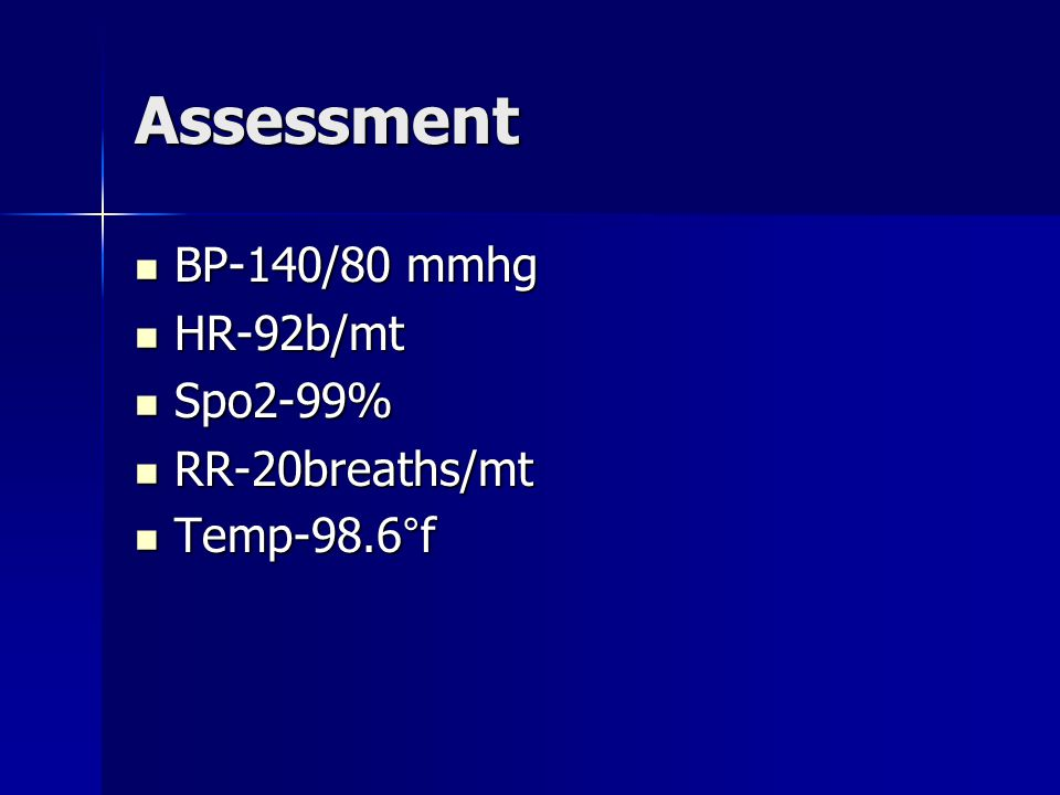 Assessment BP-140/80 mmhg BP-140/80 mmhg HR-92b/mt HR-92b/mt Spo2-99% Spo2-99% RR-20breaths/mt RR-20breaths/mt Temp-98.6°f Temp-98.6°f