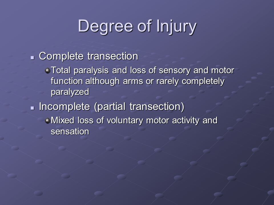Degree of Injury Complete transection Complete transection Total paralysis and loss of sensory and motor function although arms or rarely completely paralyzed Incomplete (partial transection) Incomplete (partial transection) Mixed loss of voluntary motor activity and sensation