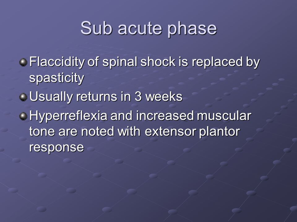 Sub acute phase Flaccidity of spinal shock is replaced by spasticity Usually returns in 3 weeks Hyperreflexia and increased muscular tone are noted with extensor plantor response