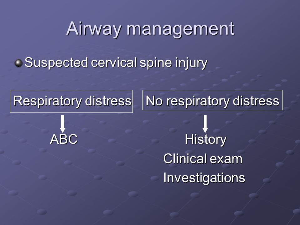 Airway management Suspected cervical spine injury Respiratory distress No respiratory distress ABC History ABC History Clinical exam Investigations