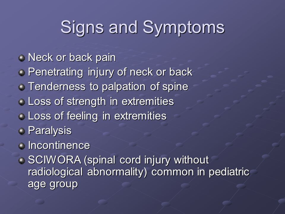Signs and Symptoms Neck or back pain Penetrating injury of neck or back Tenderness to palpation of spine Loss of strength in extremities Loss of feeling in extremities ParalysisIncontinence SCIWORA (spinal cord injury without radiological abnormality) common in pediatric age group