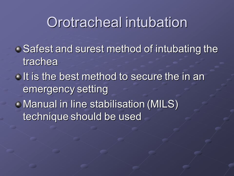 Orotracheal intubation Safest and surest method of intubating the trachea It is the best method to secure the in an emergency setting Manual in line stabilisation (MILS) technique should be used