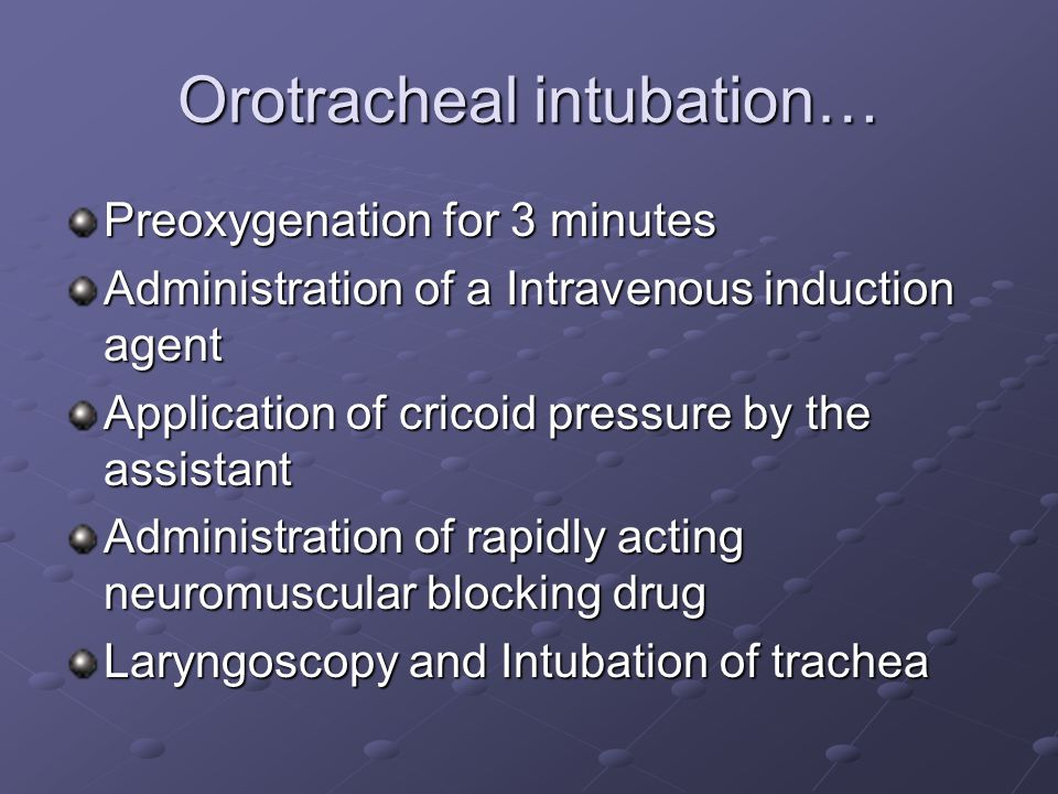 Orotracheal intubation… Preoxygenation for 3 minutes Administration of a Intravenous induction agent Application of cricoid pressure by the assistant Administration of rapidly acting neuromuscular blocking drug Laryngoscopy and Intubation of trachea