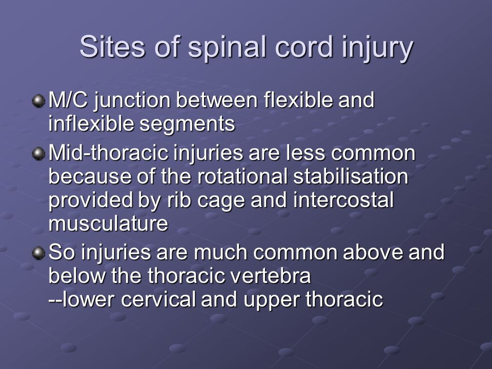 Sites of spinal cord injury M/C junction between flexible and inflexible segments Mid-thoracic injuries are less common because of the rotational stabilisation provided by rib cage and intercostal musculature So injuries are much common above and below the thoracic vertebra --lower cervical and upper thoracic