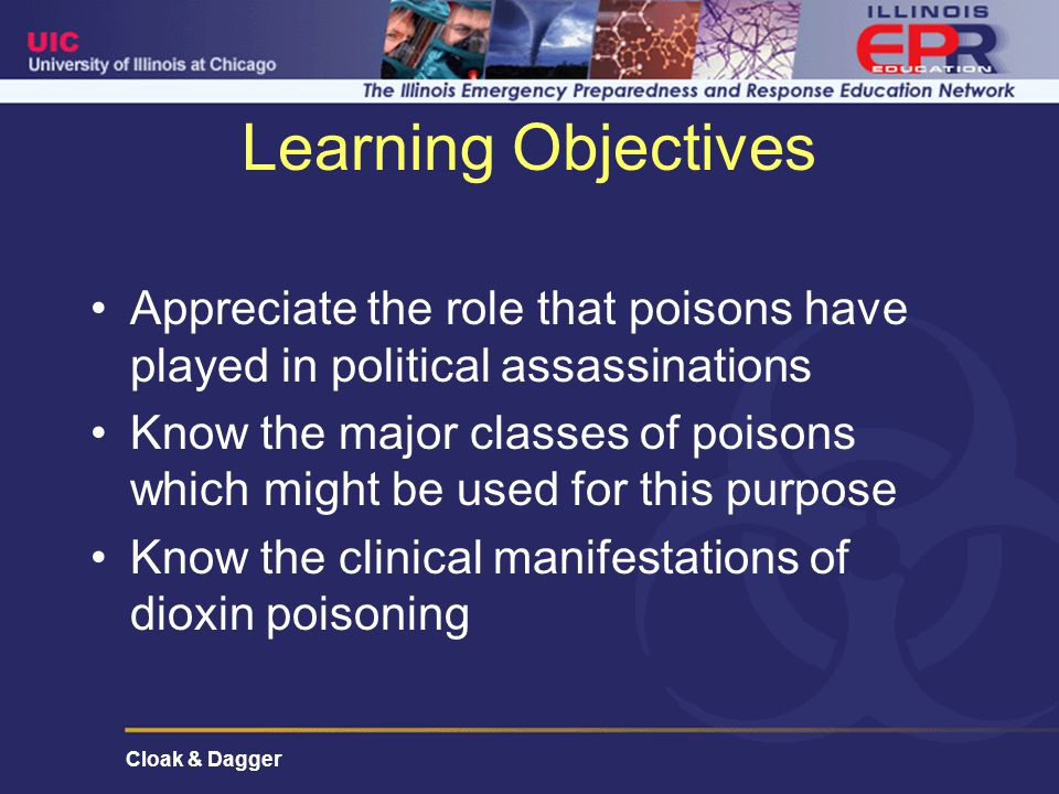 Cloak & Dagger Learning Objectives Appreciate the role that poisons have played in political assassinations Know the major classes of poisons which might be used for this purpose Know the clinical manifestations of dioxin poisoning